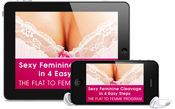 Flat to Femme Program - Sexy Feminine Cleavage in 4 Easy Steps